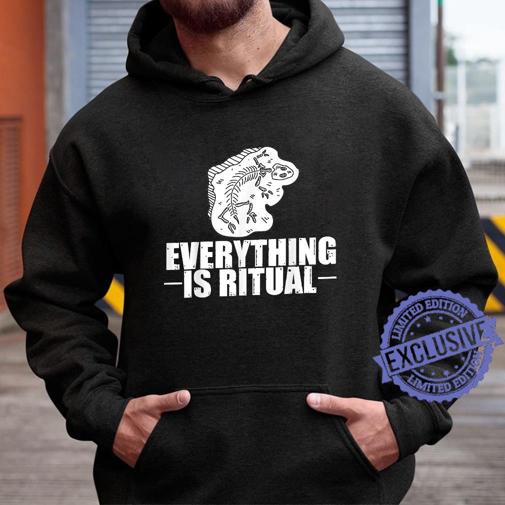 Archaeology Everything is ritual Dinosaurs Archaeologist Shirt hoodie