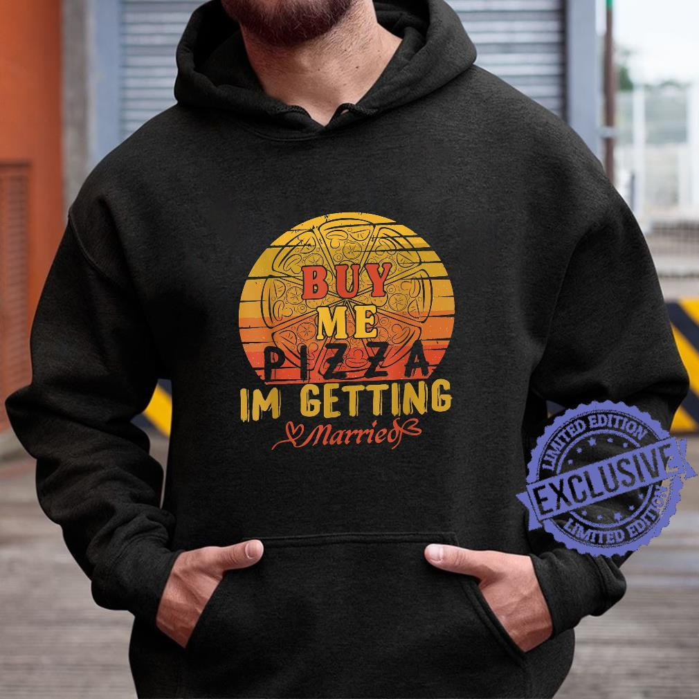 Buy Me Pizza, I'm Getting Married Marriage Shirt hoodie