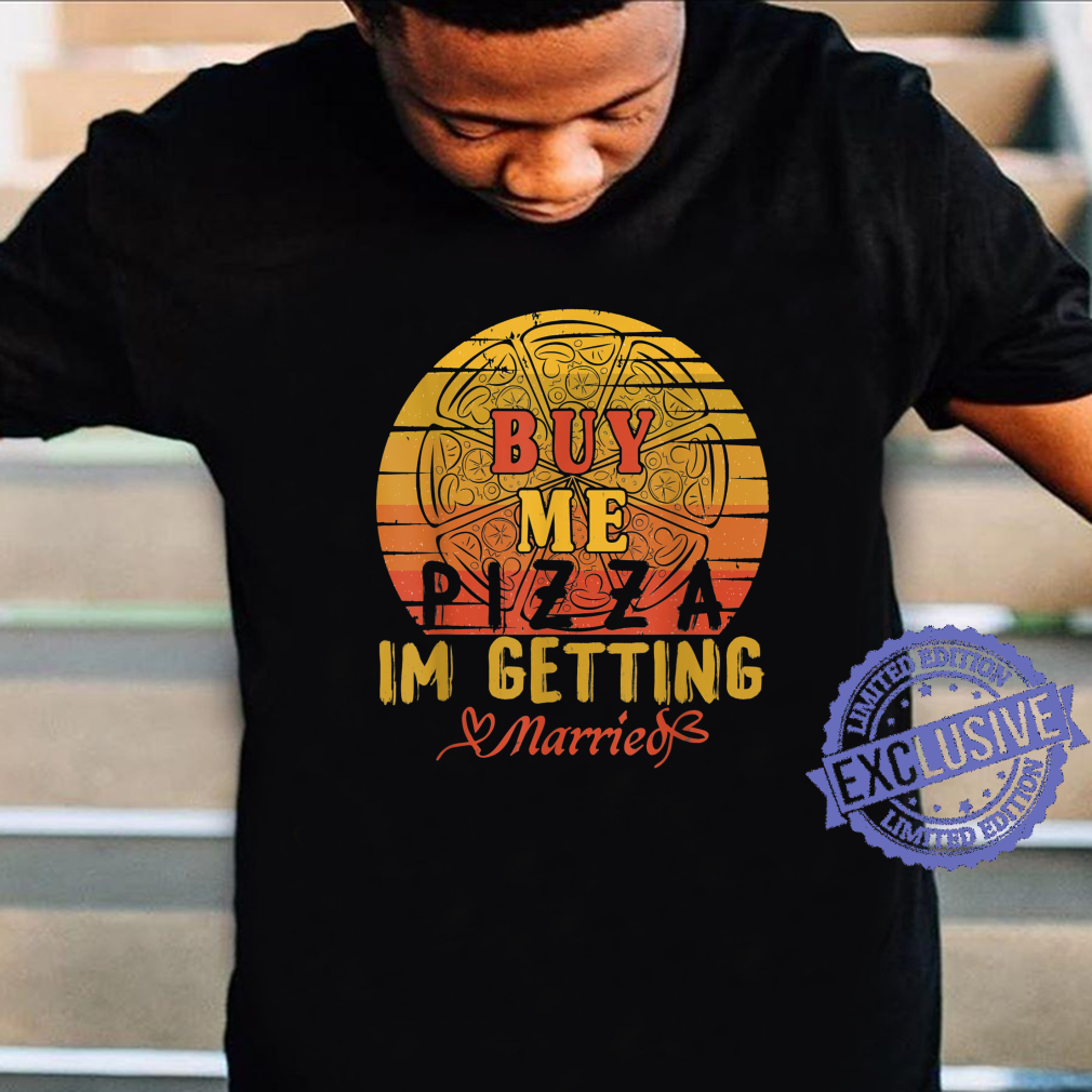 Buy Me Pizza, I'm Getting Married Marriage Shirt
